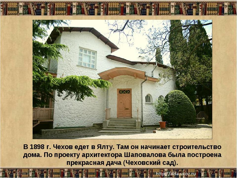 * В 1898 г. Чехов едет в Ялту. Там он начинает строительство дома. По проекту...