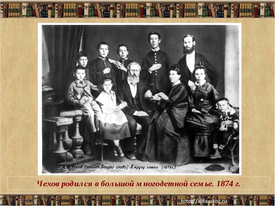 * Чехов родился в большой многодетной семье. 1874 г.