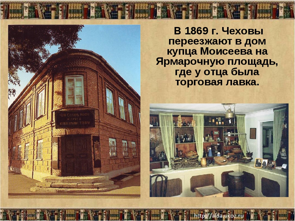 * В 1869 г. Чеховы переезжают в дом купца Моисеева на Ярмарочную площадь, где...