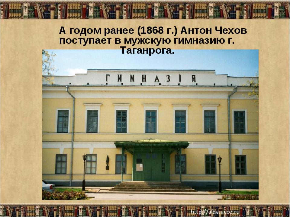 * А годом ранее (1868 г.) Антон Чехов поступает в мужскую гимназию г. Таганро...