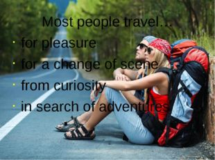 Most people travel… for pleasure for a change of scene from curiosity in sear