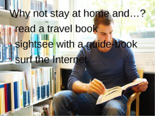 Why not stay at home and…? read a travel book sightsee with a guide-book	 sur
