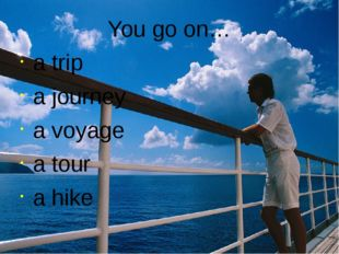 You go on… a trip a journey a voyage a tour a hike