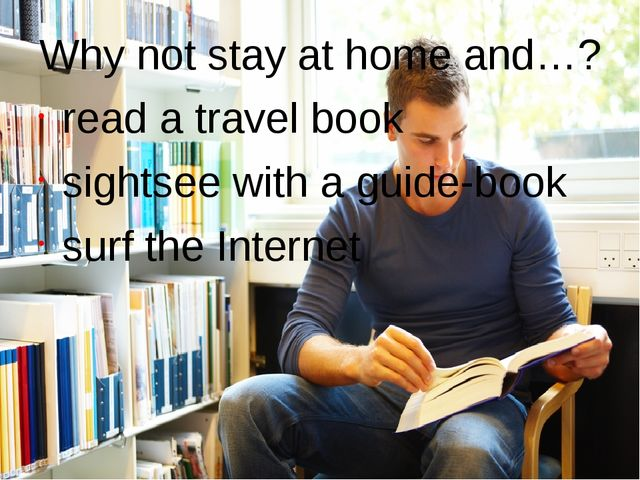 Why not stay at home and…? read a travel book sightsee with a guide-book	 sur...