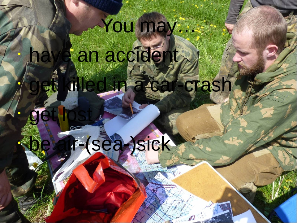 You may… have an accident get killed in a car-crash get lost be air-(sea-)sick
