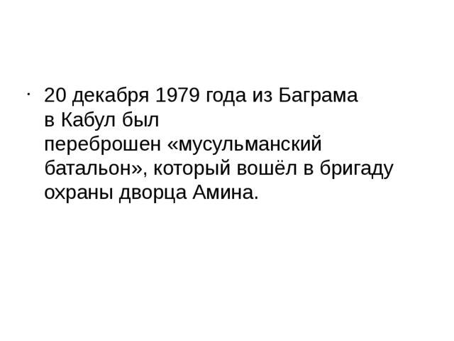 20 декабря1979 года из Баграма вКабулбыл переброшен«мусульманский баталь...