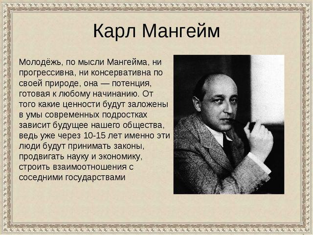Карл Мангейм Молодёжь, по мысли Мангейма, ни прогрессивна, ни консервативна п...