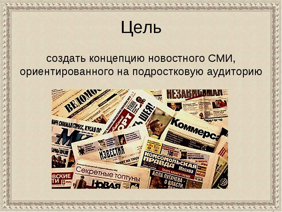 Цель создать концепцию новостного СМИ, ориентированного на подростковую ауди...
