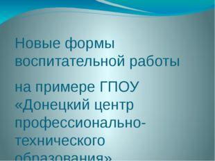Новые формы воспитательной работы на примере ГПОУ «Донецкий центр профессиона