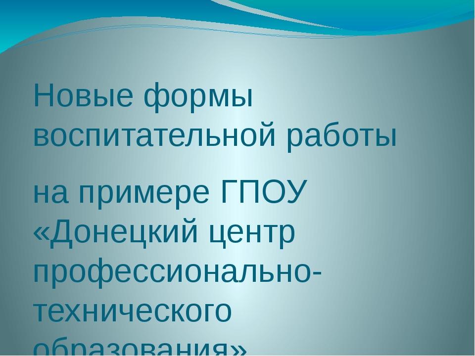 Новые формы воспитательной работы на примере ГПОУ «Донецкий центр профессиона...