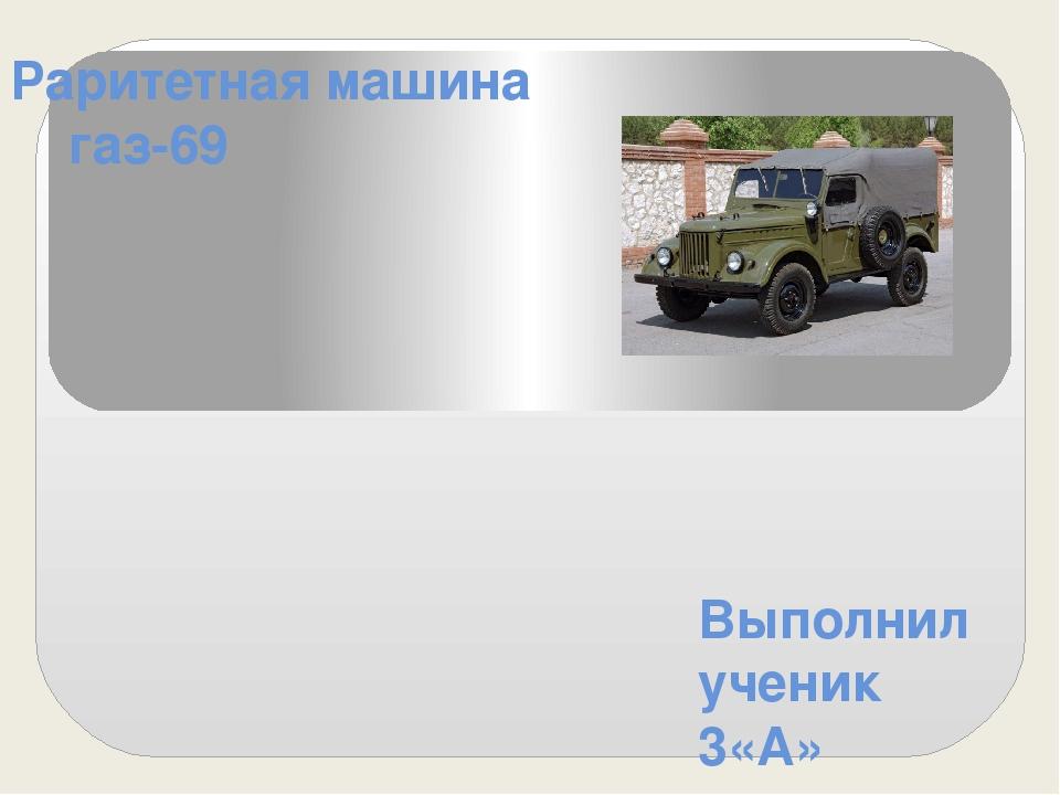 """Раритетная машина газ-69 Выполнил ученик 3«А» класса МБОУ Лицея""""Престиж"""" Жемк..."""