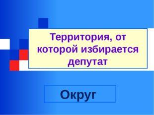 Территория, от которой избирается депутат Округ