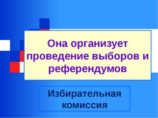 Она организует проведение выборов и референдумов Избирательная комиссия