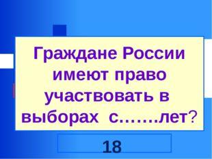 Граждане России имеют право участвовать в выборах с…….лет? 18