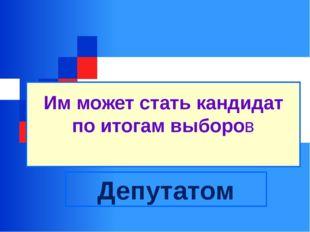 Им может стать кандидат по итогам выборов Депутатом