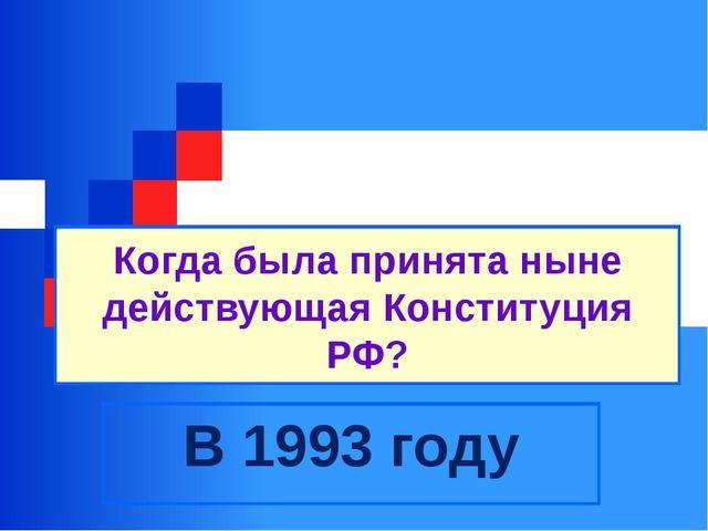 Когда была принята ныне действующая Конституция РФ? В 1993 году