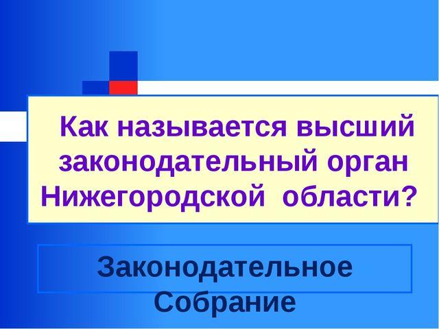 Как называется высший законодательный орган Нижегородской области? Законодат...