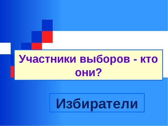 Участники выборов - кто они? Избиратели