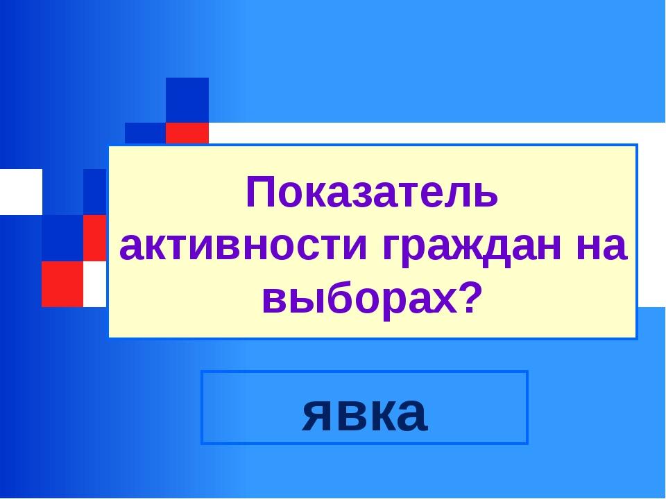 Показатель активности граждан на выборах? явка
