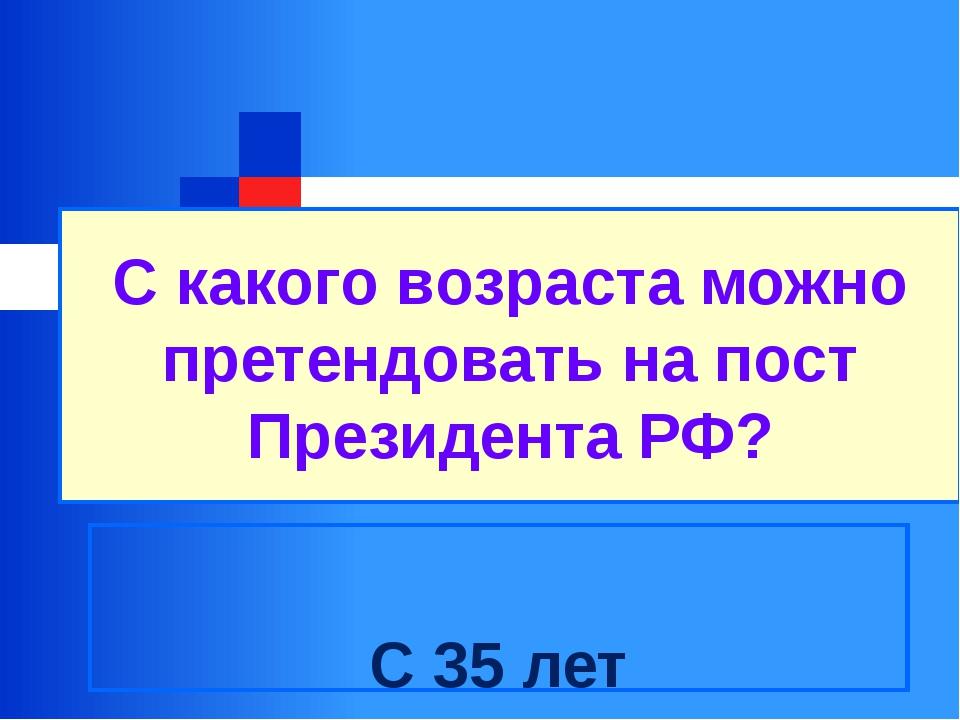 С какого возраста можно претендовать на пост Президента РФ? С 35 лет