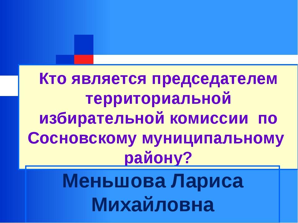 Кто является председателем территориальной избирательной комиссии по Сосновск...