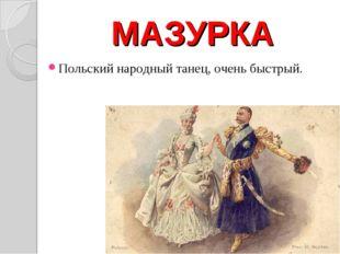 МАЗУРКА Польский народный танец, очень быстрый.