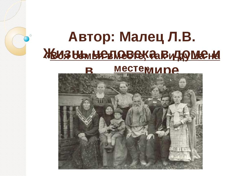 Автор: Малец Л.В. Жизнь человека в доме и в мире «Вся семья вместе, так и ду...