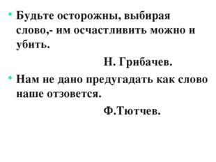 Будьте осторожны, выбирая слово,- им осчастливить можно и убить. Н. Грибачев.