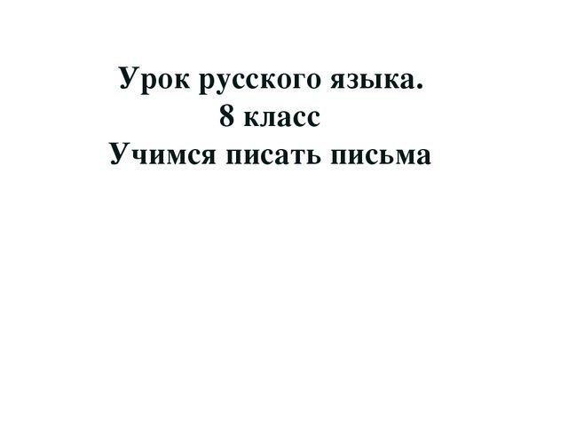 Урок русского языка. 8 класс Учимся писать письма