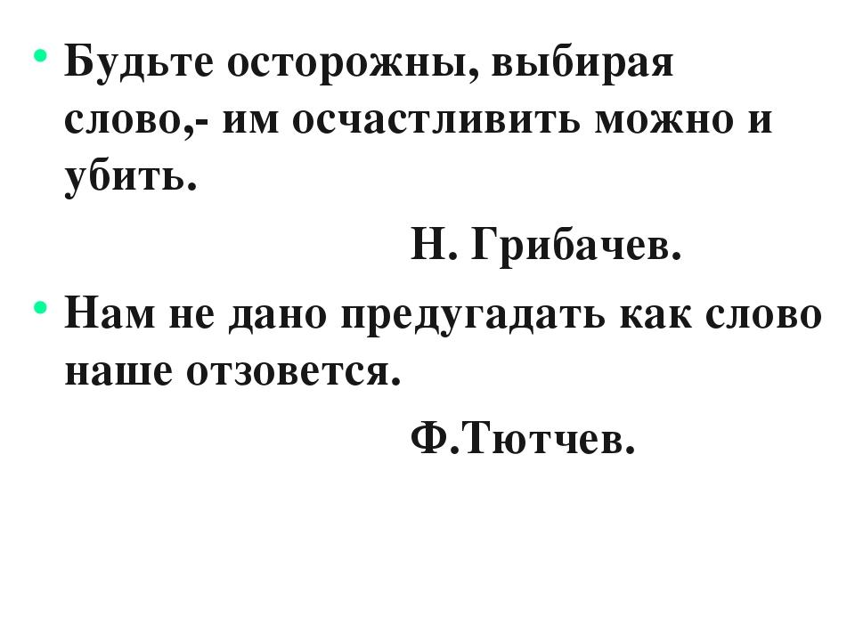 Будьте осторожны, выбирая слово,- им осчастливить можно и убить. Н. Грибачев....