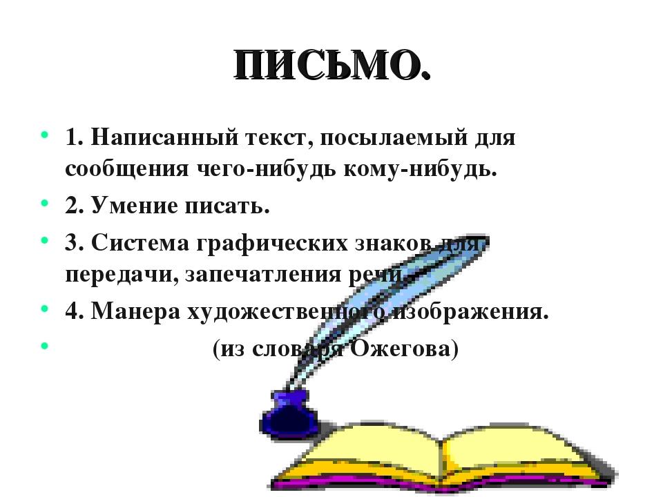 ПИСЬМО. 1. Написанный текст, посылаемый для сообщения чего-нибудь кому-нибудь...