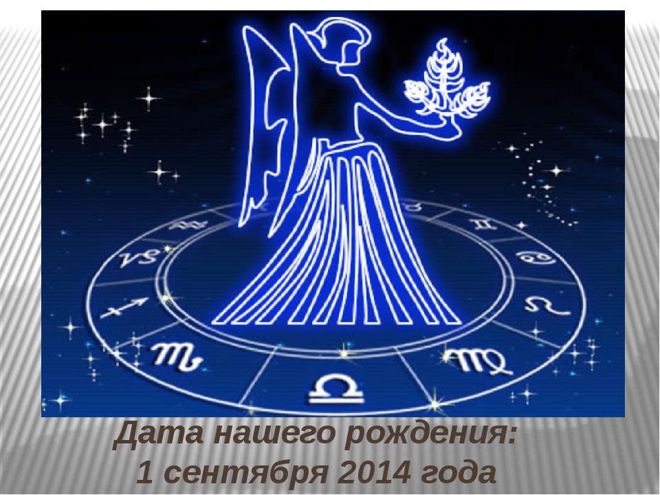 Дата нашего рождения: 1 сентября 2014 года