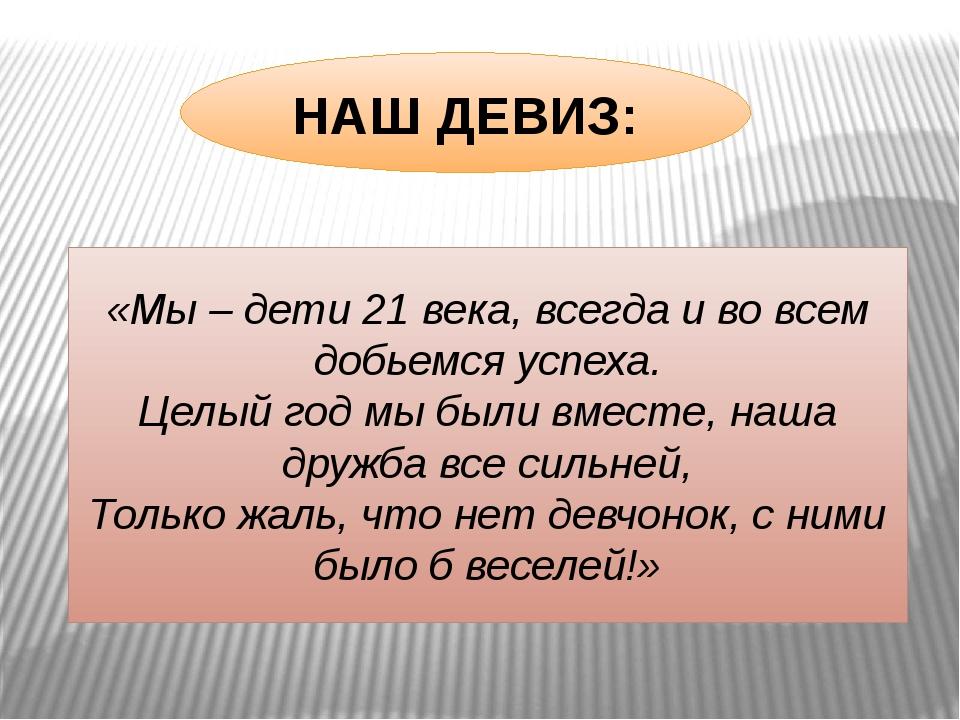 НАШ ДЕВИЗ: «Мы – дети 21 века, всегда и во всем добьемся успеха. Целый год мы...