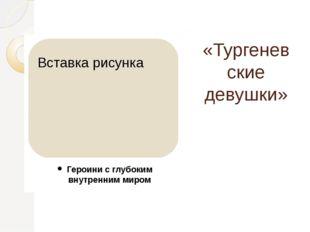 «Тургеневские девушки» Героини с глубоким внутренним миром