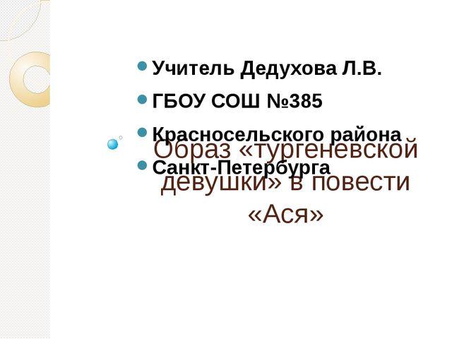 Образ «тургеневской девушки» в повести «Ася» Учитель Дедухова Л.В. ГБОУ СОШ №...