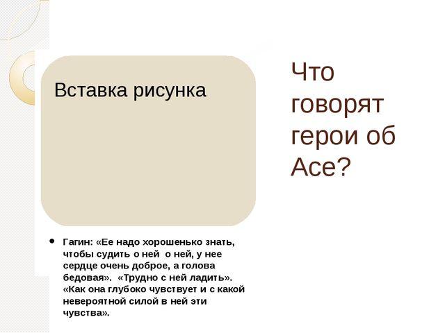 Что говорят герои об Асе? Гагин: «Ее надо хорошенько знать, чтобы судить о не...
