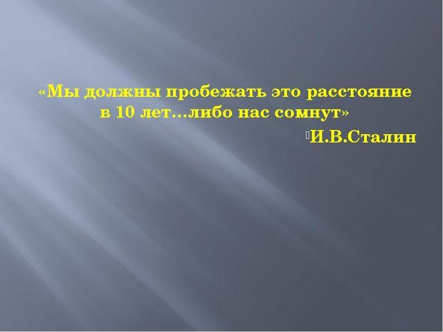 «Мы должны пробежать это расстояние в 10 лет…либо нас сомнут» И.В.Сталин