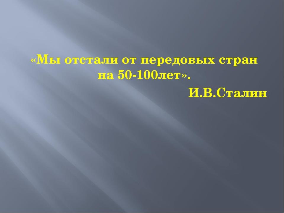 «Мы отстали от передовых стран на 50-100лет». И.В.Сталин