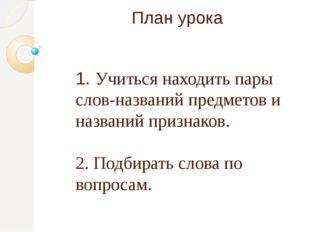 План урока 1. Учиться находить пары слов-названий предметов и названий призна