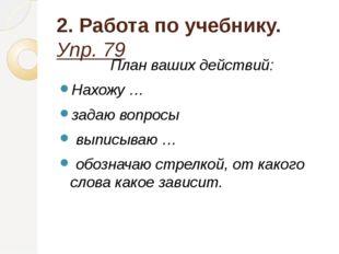 2. Работа по учебнику. Упр. 79 План ваших действий: Нахожу … задаю вопросы вы