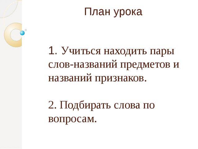 План урока 1. Учиться находить пары слов-названий предметов и названий призна...