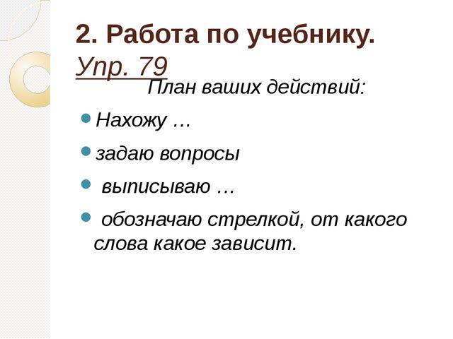 2. Работа по учебнику. Упр. 79 План ваших действий: Нахожу … задаю вопросы вы...