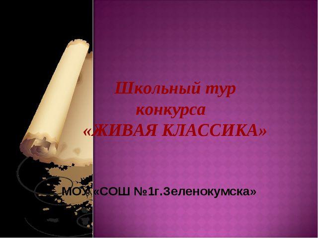 Школьный тур конкурса «ЖИВАЯ КЛАССИКА» МОУ «СОШ №1г.Зеленокумска»