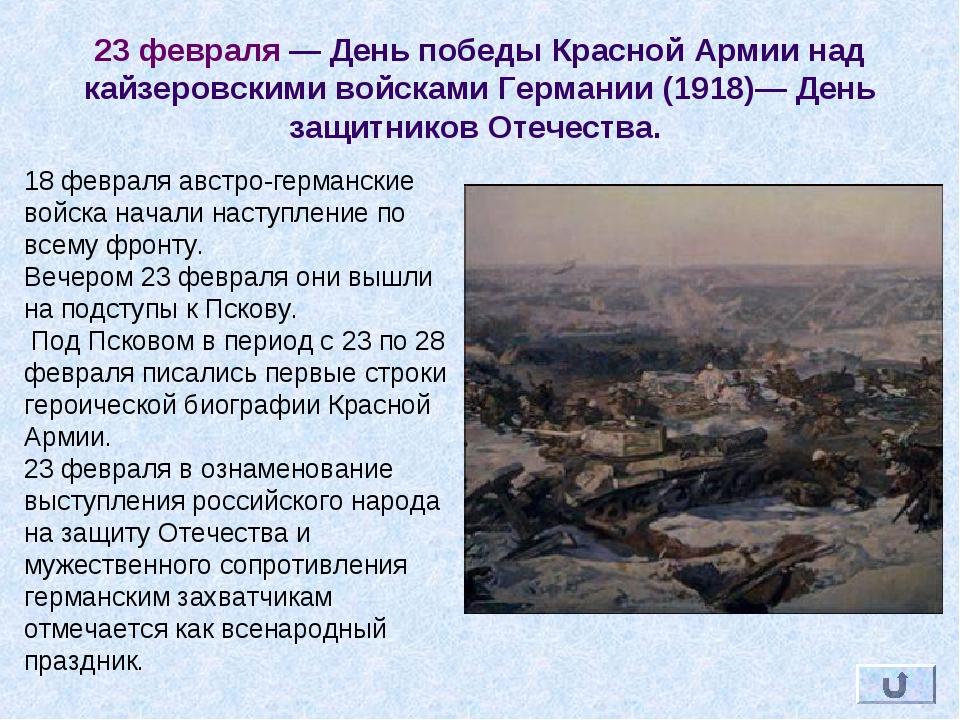 23 февраля — День победы Красной Армии над кайзеровскими войсками Германии (1...