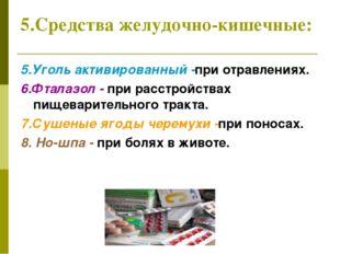 5.Средства желудочно-кишечные: 5.Уголь активированный -при отравлениях. 6.Фта