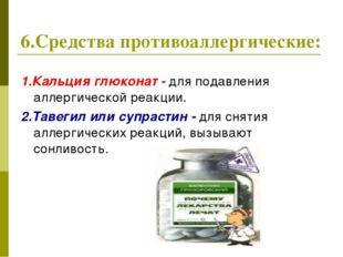 6.Средства противоаллергические: 1.Кальция глюконат - для подавления аллергич