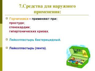 7.Средства для наружного применения: Горчичники – применяют при: простуде; ст