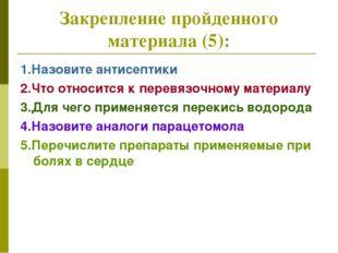 Закрепление пройденного материала (5): 1.Назовите антисептики 2.Что относится