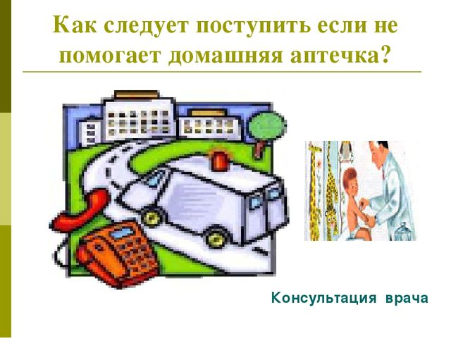 Как следует поступить если не помогает домашняя аптечка? Консультация врача