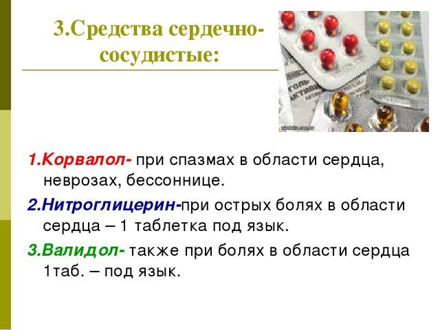 3.Средства сердечно-сосудистые: 1.Корвалол- при спазмах в области сердца, нев...